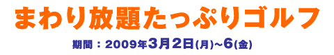 まわり放題たっぷりゴルフ 3/2(月)~6(金)